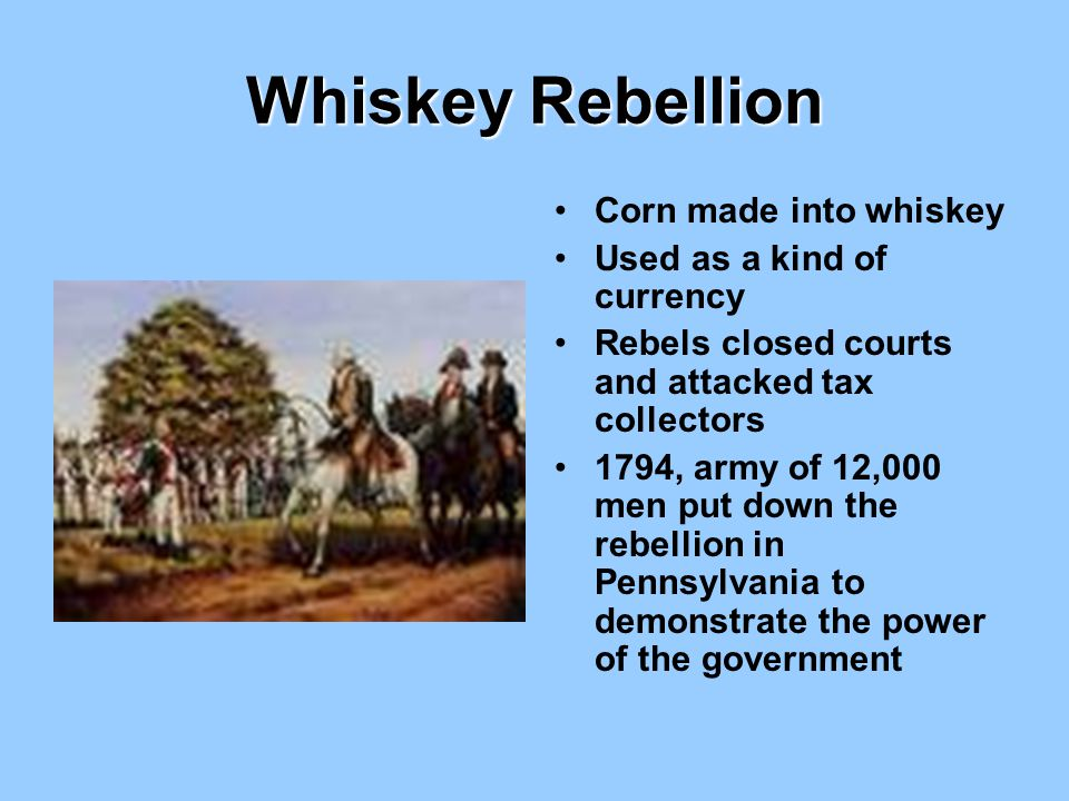 Whiskey Rebellion Corn made into whiskey Used as a kind of currency Rebels closed courts and attacked tax collectors 1794, army of 12,000 men put down