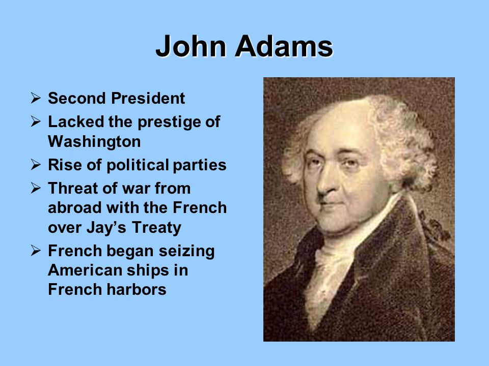 John Adams  Second President  Lacked the prestige of Washington  Rise of political parties  Threat of war from abroad with the French over Jay's T