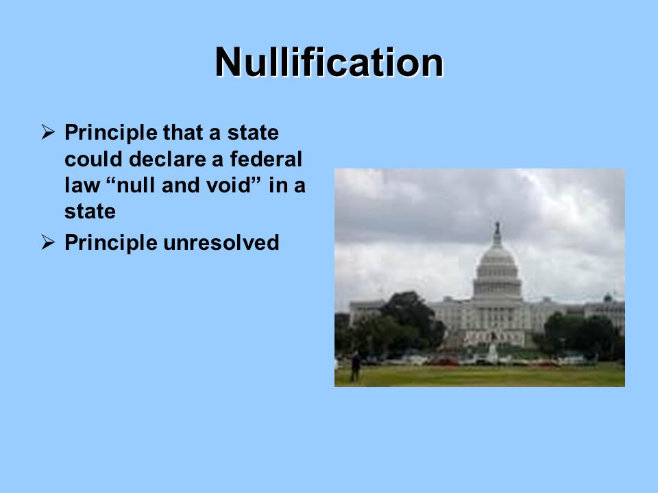 """Nullification  Principle that a state could declare a federal law """"null and void"""" in a state  Principle unresolved"""