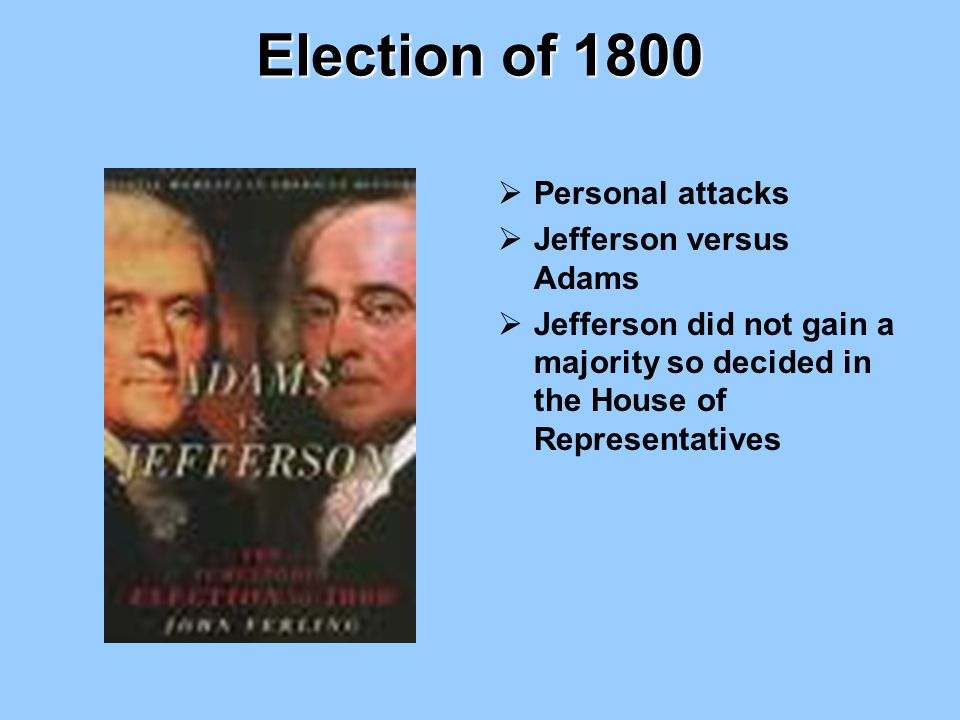 Election of 1800  Personal attacks  Jefferson versus Adams  Jefferson did not gain a majority so decided in the House of Representatives