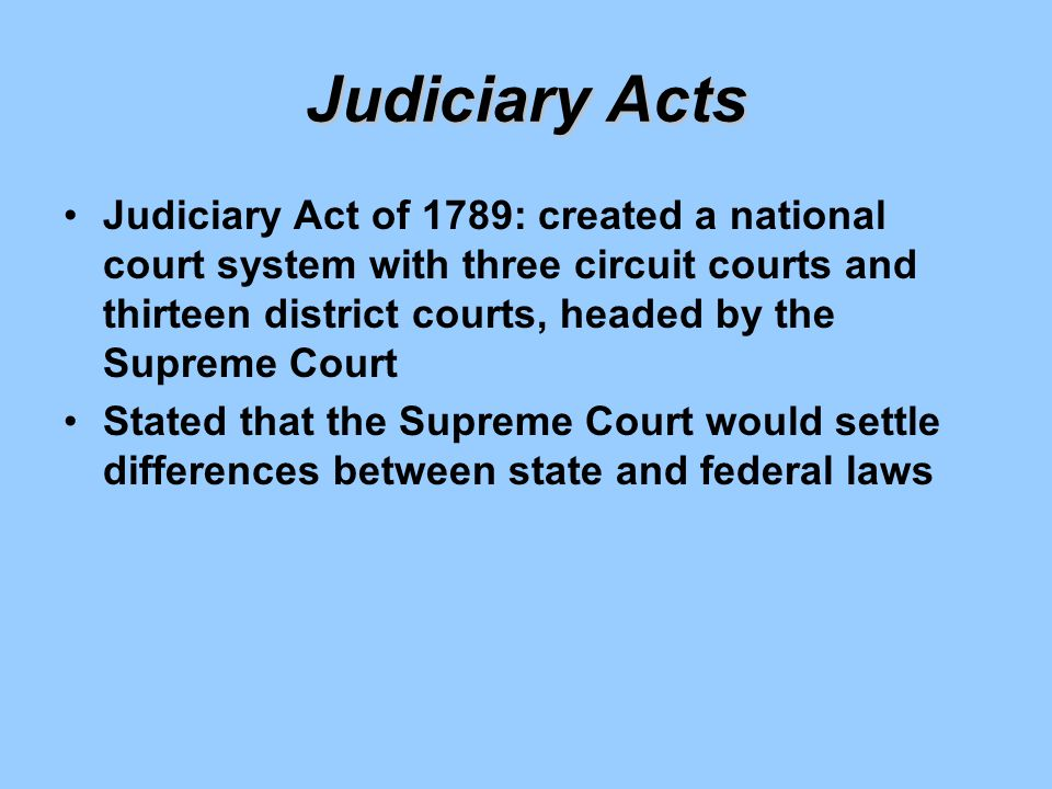 Judiciary Acts Judiciary Act of 1789: created a national court system with three circuit courts and thirteen district courts, headed by the Supreme Co
