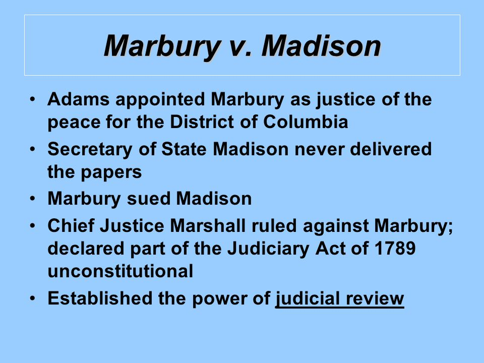 Marbury v. Madison Adams appointed Marbury as justice of the peace for the District of Columbia Secretary of State Madison never delivered the papers