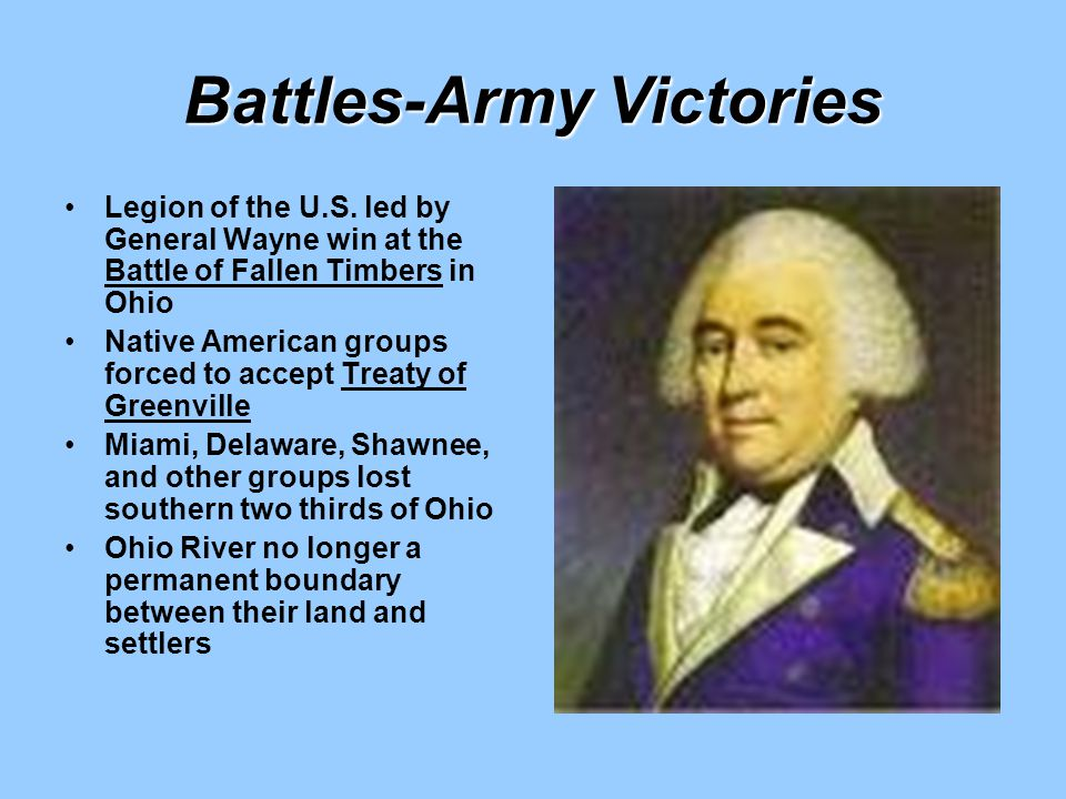 Battles-Army Victories Legion of the U.S. led by General Wayne win at the Battle of Fallen Timbers in Ohio Native American groups forced to accept Tre