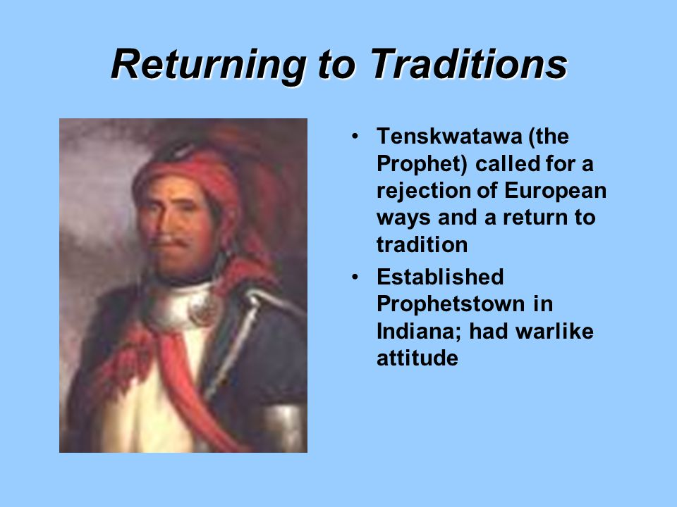 Returning to Traditions Tenskwatawa (the Prophet) called for a rejection of European ways and a return to tradition Established Prophetstown in Indian