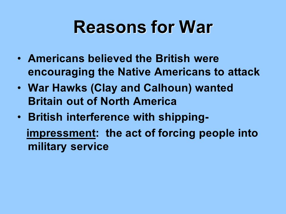 Reasons for War Americans believed the British were encouraging the Native Americans to attack War Hawks (Clay and Calhoun) wanted Britain out of Nort