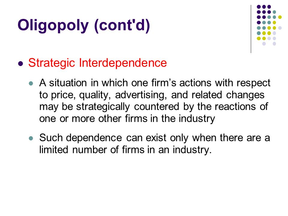 Oligopoly (cont'd) Strategic Interdependence A situation in which one firm's actions with respect to price, quality, advertising, and related changes