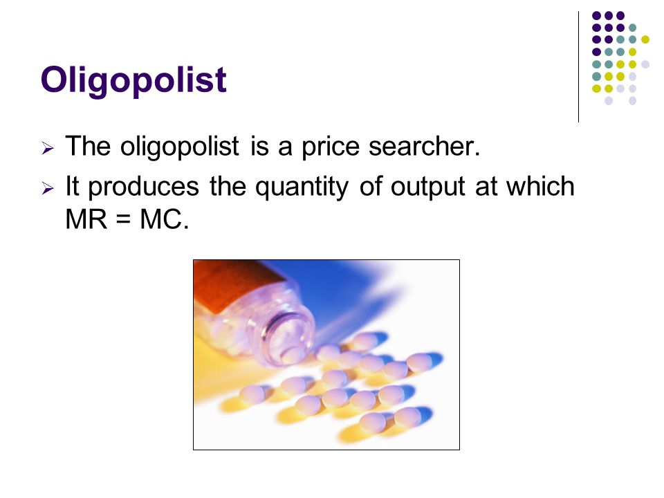 Oligopolist  The oligopolist is a price searcher.  It produces the quantity of output at which MR = MC.