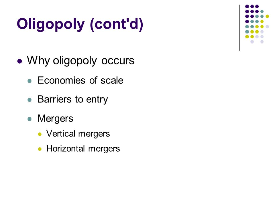 Oligopoly (cont'd) Why oligopoly occurs Economies of scale Barriers to entry Mergers Vertical mergers Horizontal mergers