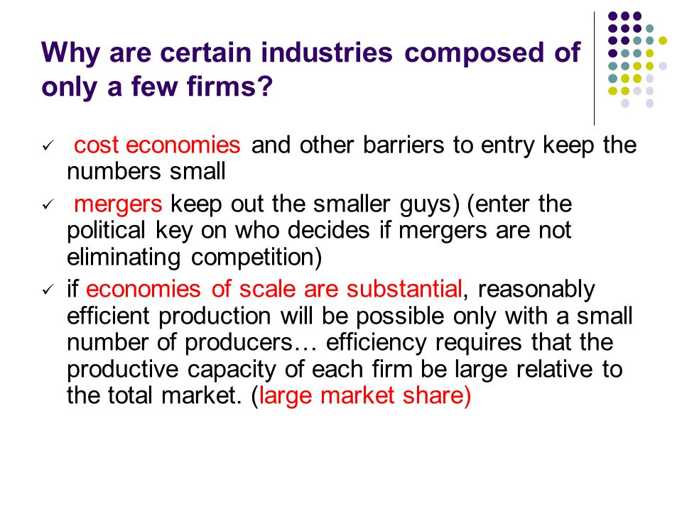 Why are certain industries composed of only a few firms? cost economies and other barriers to entry keep the numbers small mergers keep out the smalle