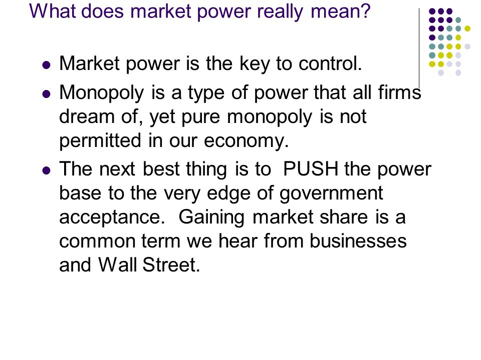 What does market power really mean? Market power is the key to control. Monopoly is a type of power that all firms dream of, yet pure monopoly is not