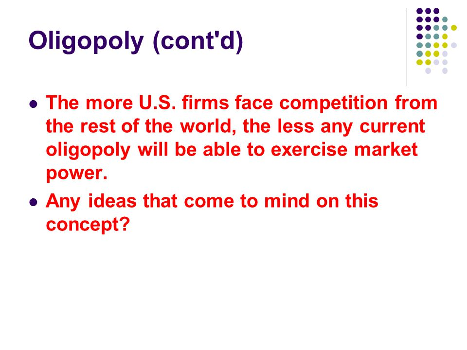 Oligopoly (cont'd) The more U.S. firms face competition from the rest of the world, the less any current oligopoly will be able to exercise market pow