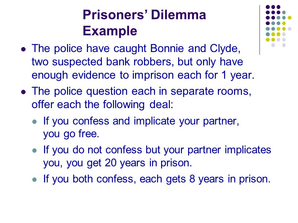 Prisoners' Dilemma Example The police have caught Bonnie and Clyde, two suspected bank robbers, but only have enough evidence to imprison each for 1 y