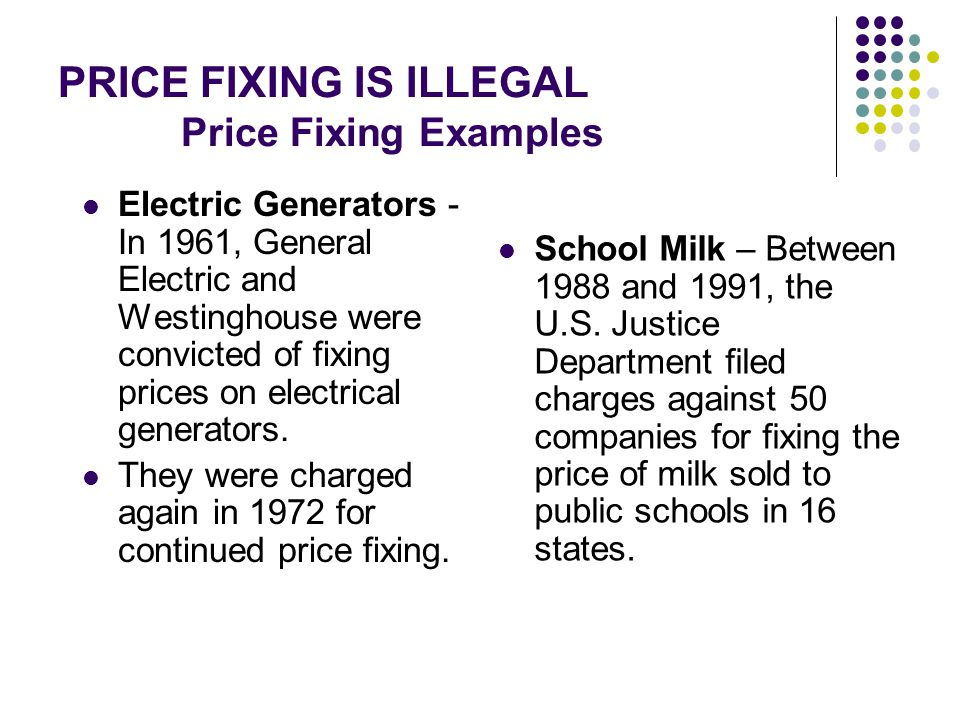 PRICE FIXING IS ILLEGAL Price Fixing Examples Electric Generators - In 1961, General Electric and Westinghouse were convicted of fixing prices on elec