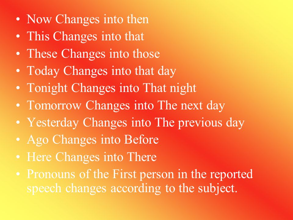Present Indefinite changes into past indefinite. Present continuous changes into past Continuous. Present perfect changes into Past Perfect Present Pe