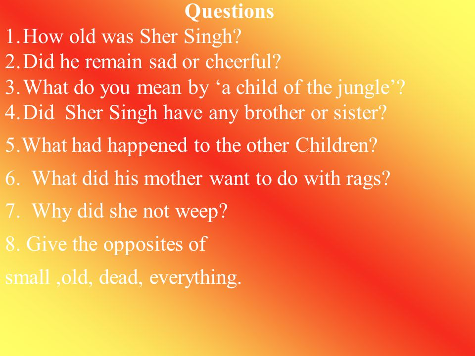 Passage 1 Sher Singh himself was only 12 years old, small and cheerful, a child of the jungle, and his brother was several years younger. There had be
