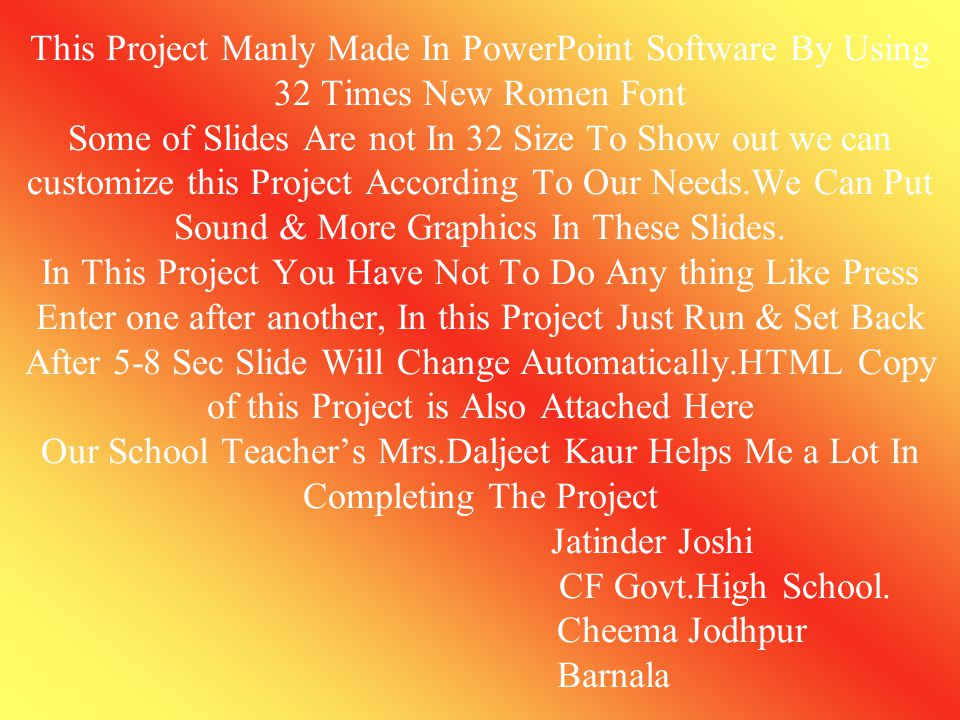 This Project Manly Made In PowerPoint Software By Using 32 Times New Romen Font Some of Slides Are not In 32 Size To Show out we can customize this Project According To Our Needs.We Can Put Sound & More Graphics In These Slides.