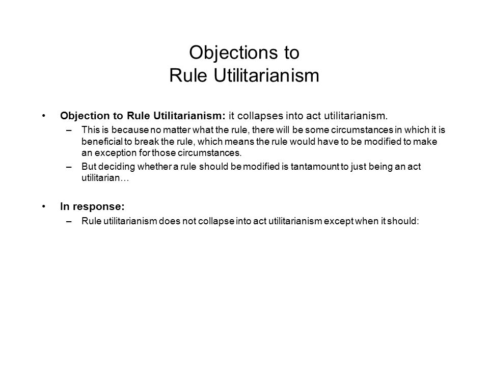 Objections to Rule Utilitarianism Objection to Rule Utilitarianism: it collapses into act utilitarianism. –This is because no matter what the rule, th