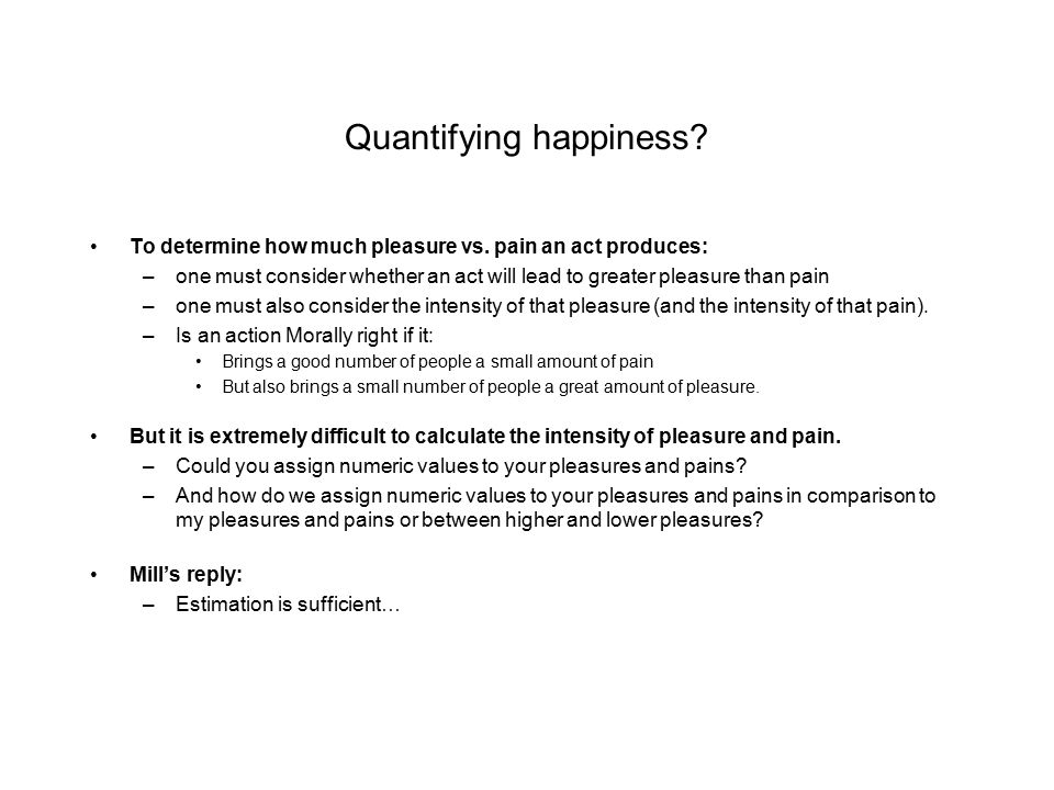 Quantifying happiness? To determine how much pleasure vs. pain an act produces: –one must consider whether an act will lead to greater pleasure than p