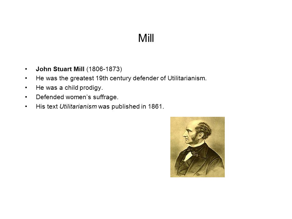 Mill John Stuart Mill (1806-1873) He was the greatest 19th century defender of Utilitarianism. He was a child prodigy. Defended women's suffrage. His