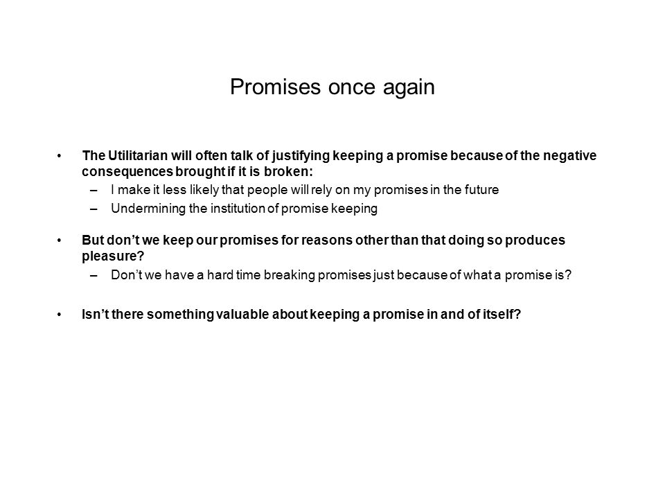 Promises once again The Utilitarian will often talk of justifying keeping a promise because of the negative consequences brought if it is broken: –I make it less likely that people will rely on my promises in the future –Undermining the institution of promise keeping But don't we keep our promises for reasons other than that doing so produces pleasure.