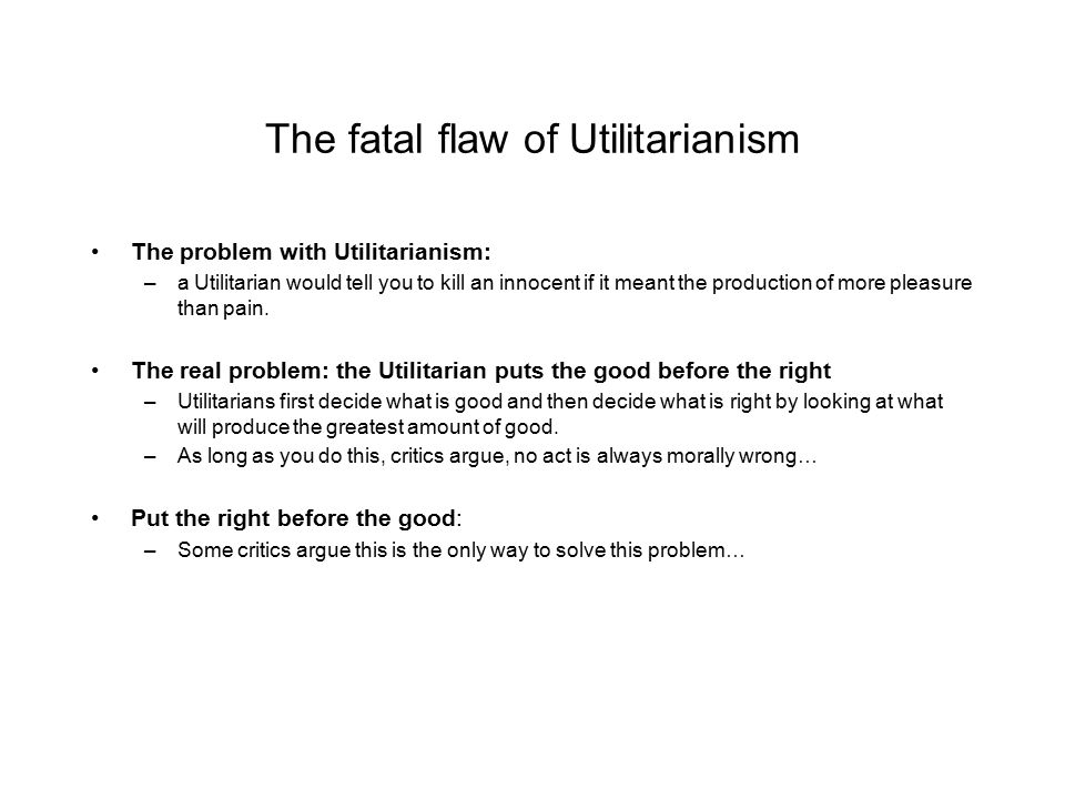 The fatal flaw of Utilitarianism The problem with Utilitarianism: –a Utilitarian would tell you to kill an innocent if it meant the production of more pleasure than pain.