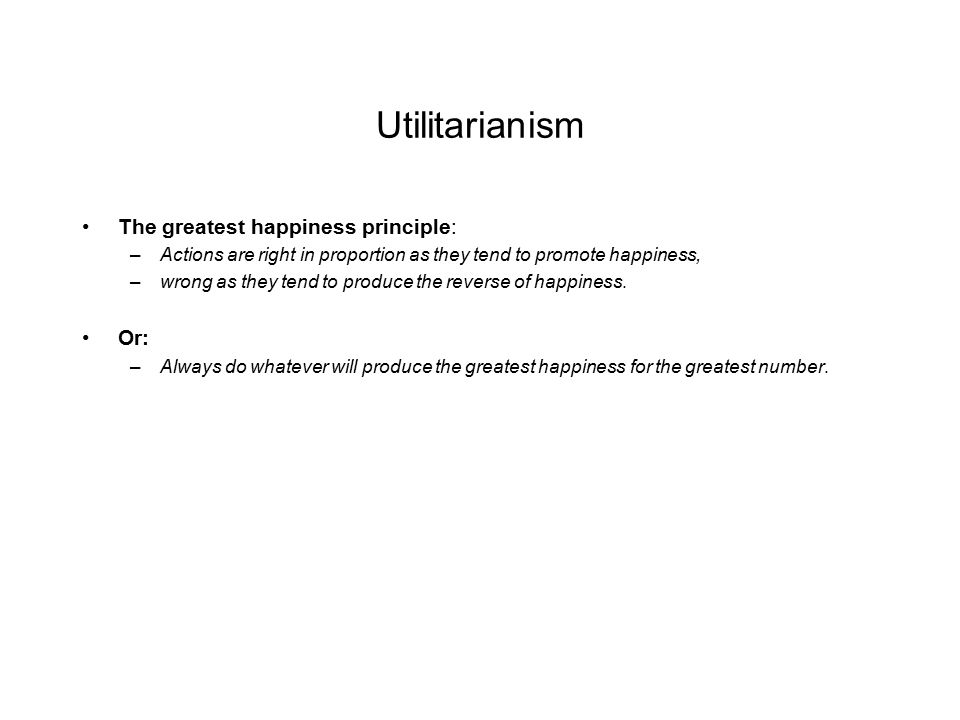 Utilitarianism The greatest happiness principle: –Actions are right in proportion as they tend to promote happiness, –wrong as they tend to produce the reverse of happiness.
