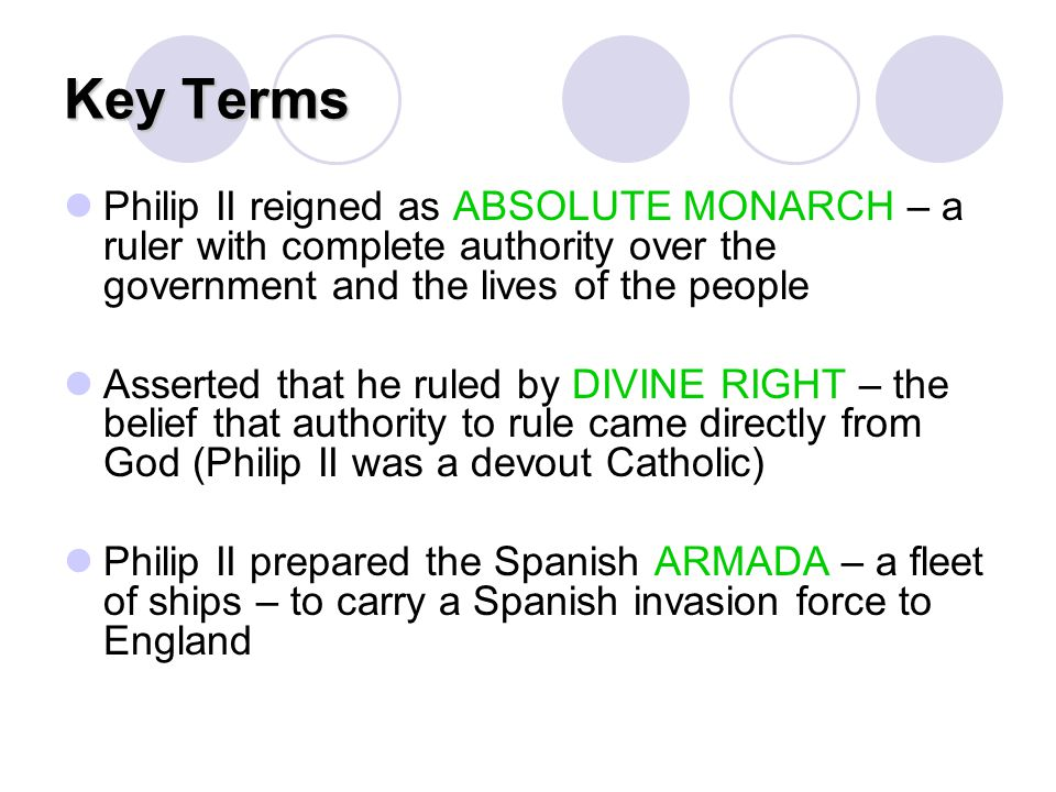 Key Terms Philip II reigned as ABSOLUTE MONARCH – a ruler with complete authority over the government and the lives of the people Asserted that he rul