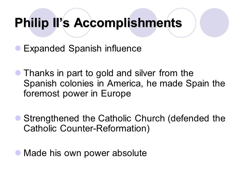 Philip II's Accomplishments Expanded Spanish influence Thanks in part to gold and silver from the Spanish colonies in America, he made Spain the forem