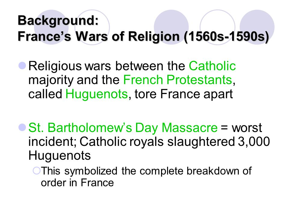 Background: France's Wars of Religion (1560s-1590s) Religious wars between the Catholic majority and the French Protestants, called Huguenots, tore Fr