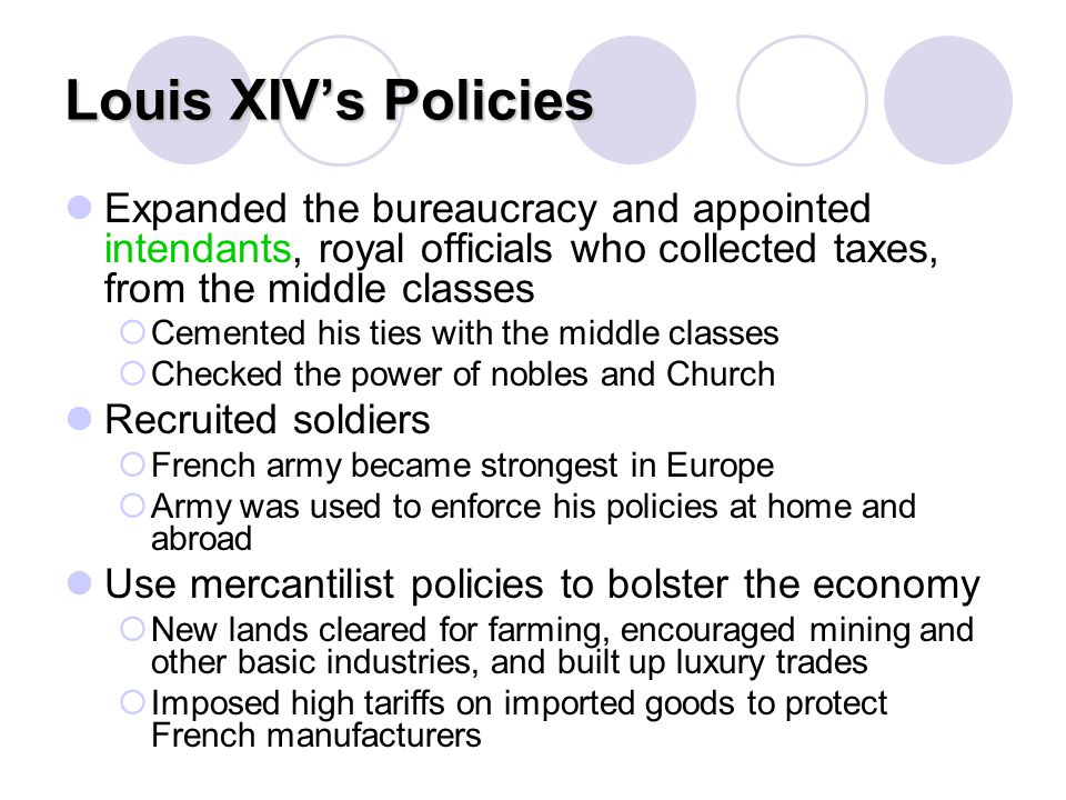 Louis XIV's Policies Expanded the bureaucracy and appointed intendants, royal officials who collected taxes, from the middle classes  Cemented his ti
