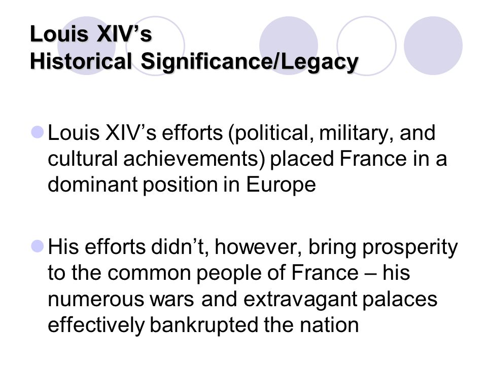 Louis XIV's Historical Significance/Legacy Louis XIV's efforts (political, military, and cultural achievements) placed France in a dominant position i