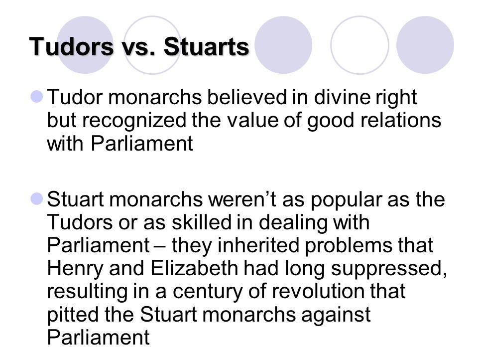 Tudors vs. Stuarts Tudor monarchs believed in divine right but recognized the value of good relations with Parliament Stuart monarchs weren't as popul