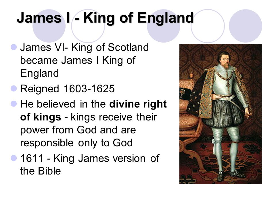 James I - King of England James VI- King of Scotland became James I King of England Reigned 1603-1625 He believed in the divine right of kings - kings