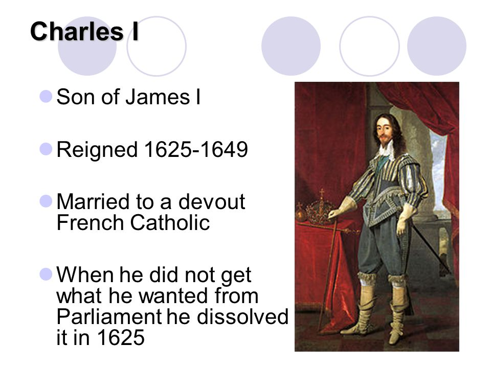 Charles I Son of James I Reigned 1625-1649 Married to a devout French Catholic When he did not get what he wanted from Parliament he dissolved it in 1