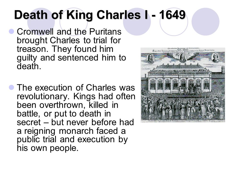 Death of King Charles I - 1649 Cromwell and the Puritans brought Charles to trial for treason. They found him guilty and sentenced him to death. The e
