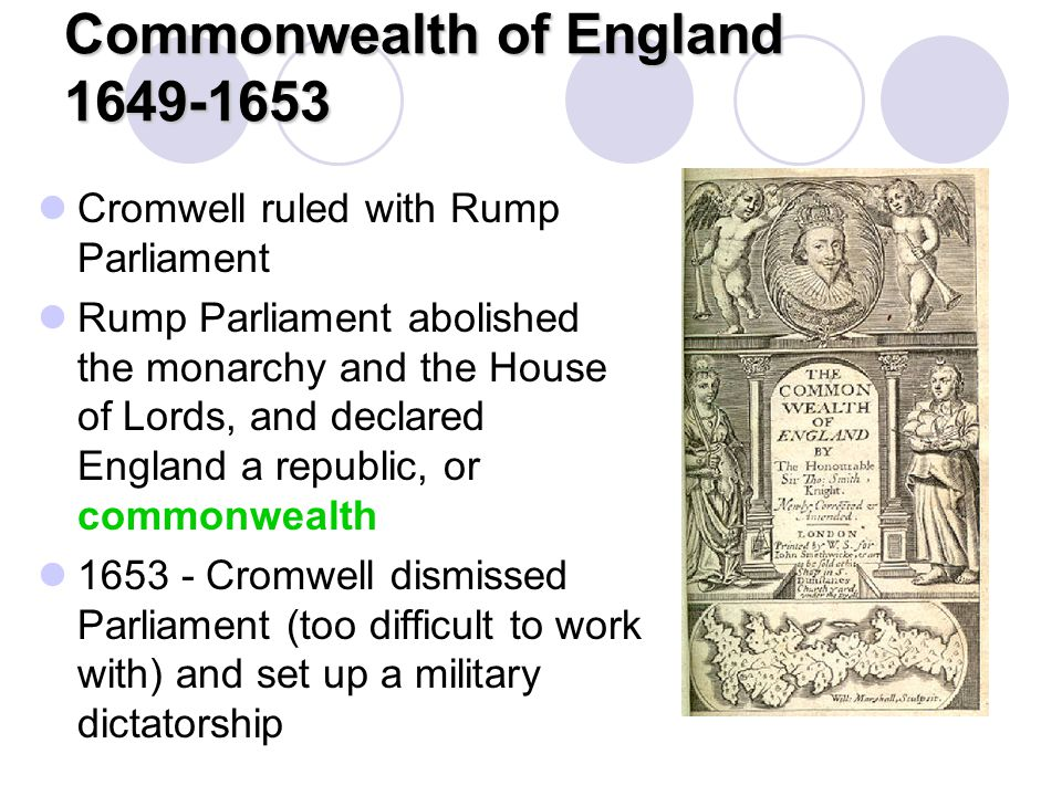 Commonwealth of England 1649-1653 Cromwell ruled with Rump Parliament Rump Parliament abolished the monarchy and the House of Lords, and declared Engl