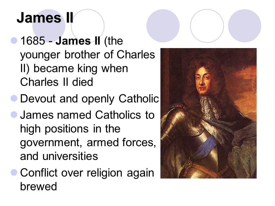 James II 1685 - James II (the younger brother of Charles II) became king when Charles II died Devout and openly Catholic James named Catholics to high