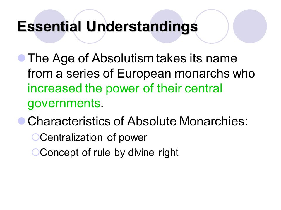 Essential Understandings The Age of Absolutism takes its name from a series of European monarchs who increased the power of their central governments.