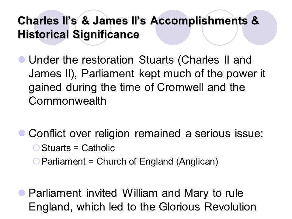 Charles II's & James II's Accomplishments & Historical Significance Under the restoration Stuarts (Charles II and James II), Parliament kept much of t