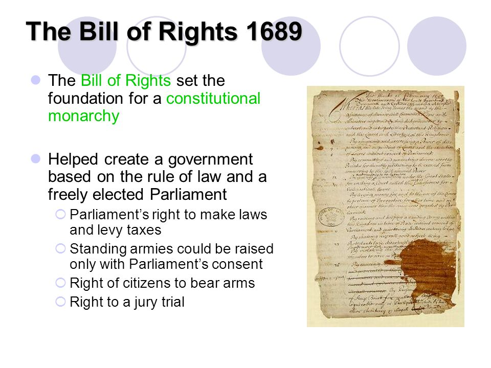 The Bill of Rights 1689 The Bill of Rights set the foundation for a constitutional monarchy Helped create a government based on the rule of law and a