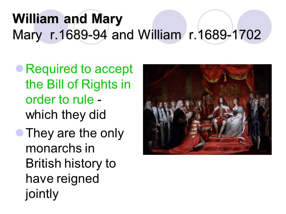 William and Mary Mary r.1689-94 and William r.1689-1702 Required to accept the Bill of Rights in order to rule - which they did They are the only mona