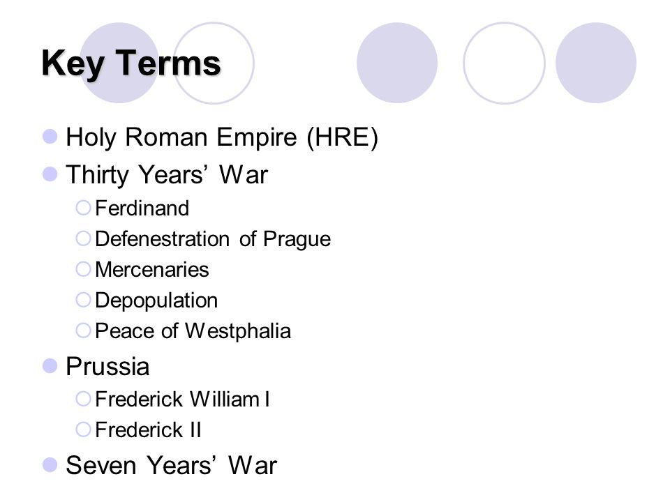 Key Terms Holy Roman Empire (HRE) Thirty Years' War  Ferdinand  Defenestration of Prague  Mercenaries  Depopulation  Peace of Westphalia Prussia