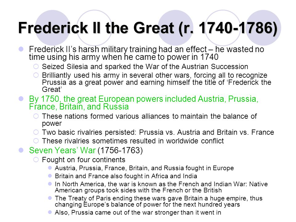 Frederick II the Great (r. 1740-1786) Frederick II's harsh military training had an effect – he wasted no time using his army when he came to power in