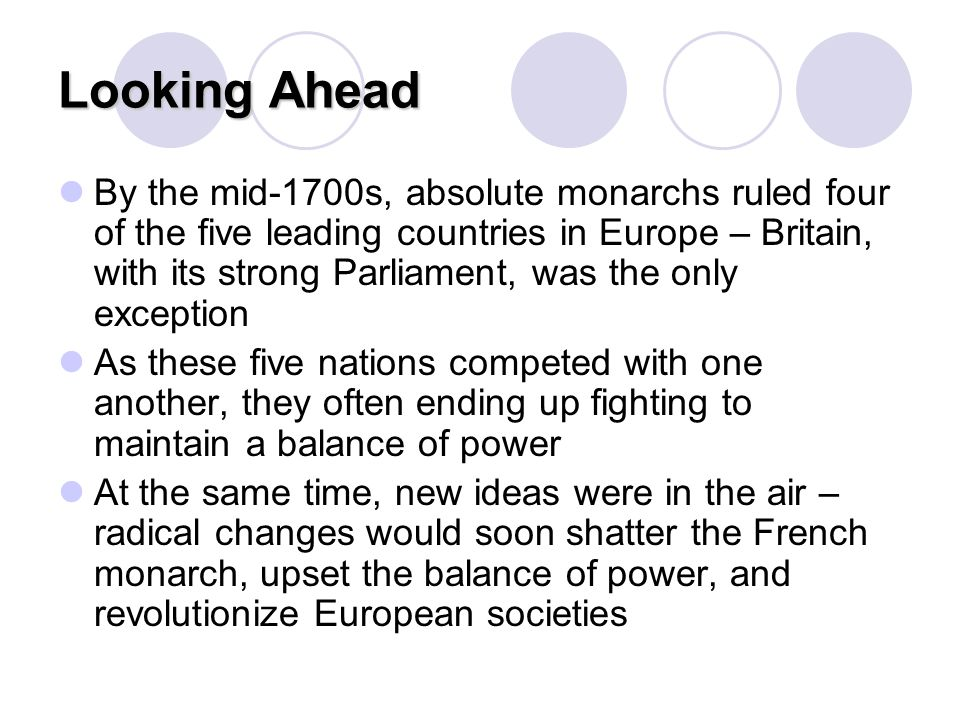 Looking Ahead By the mid-1700s, absolute monarchs ruled four of the five leading countries in Europe – Britain, with its strong Parliament, was the on