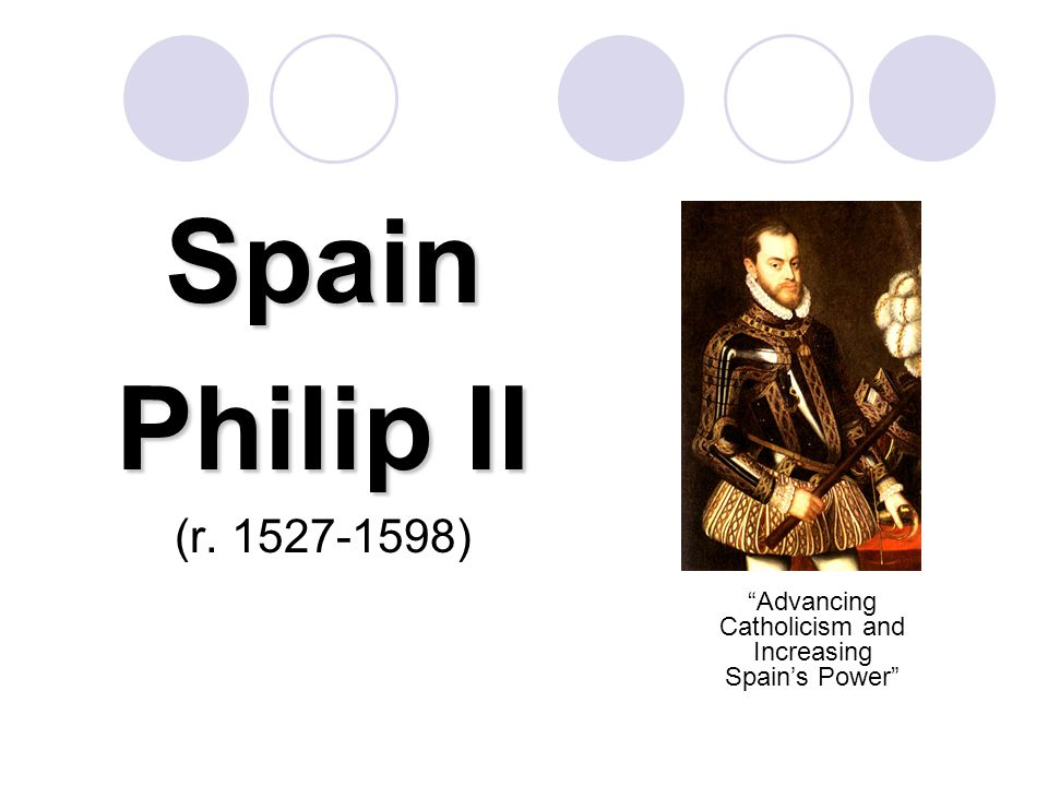 Background: Charles V King of Spain & Ruler of the Holy Roman Empire  Ruling two empires involved Charles in constant warfare  As a devout Catholic, he sought to suppress Protestantism in the HRE (he was eventually forced to allow the German princes to choose their own religion)  The scattered empire proved to be too scattered for any one person to rule effectively so Charles divided it up between his brother, Ferdinand (HRE) and his son, Philip (Spain)