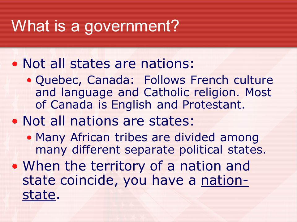 What is a Government? State - political community that occupies a definite territory and has an organized government that can make and enforce laws wi