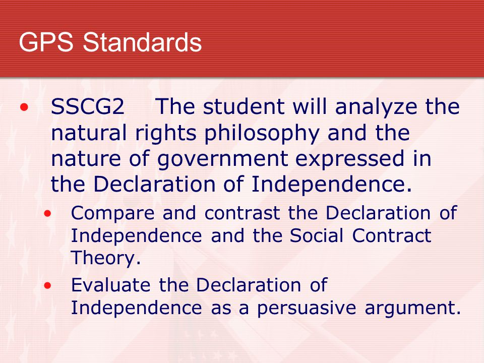 GPS Standards SSCG2 The student will analyze the natural rights philosophy and the nature of government expressed in the Declaration of Independence.