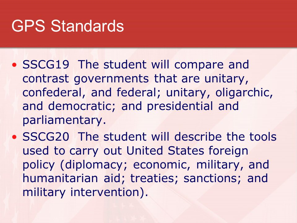 GPS Standards SSCG19 The student will compare and contrast governments that are unitary, confederal, and federal; unitary, oligarchic, and democratic; and presidential and parliamentary.
