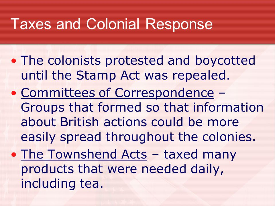 Taxes and Colonial Response Stamp Act – The first direct tax on the colonists. It required a stamp tax on legal documents, pamphlets, newspapers, dice