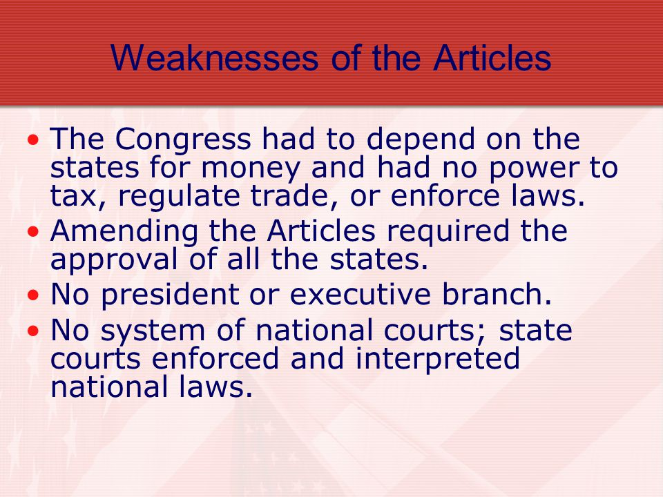 Key Features of the Articles Weak national government One branch of government – Legislative Unicameral One vote per state – all were equal.